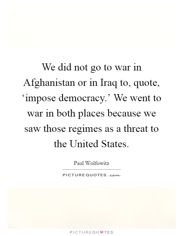 We did not go to war in Afghanistan or in Iraq to, quote, 'impose democracy.' We went to war in both places because we saw those regimes as a threat to the United States Picture Quote #1