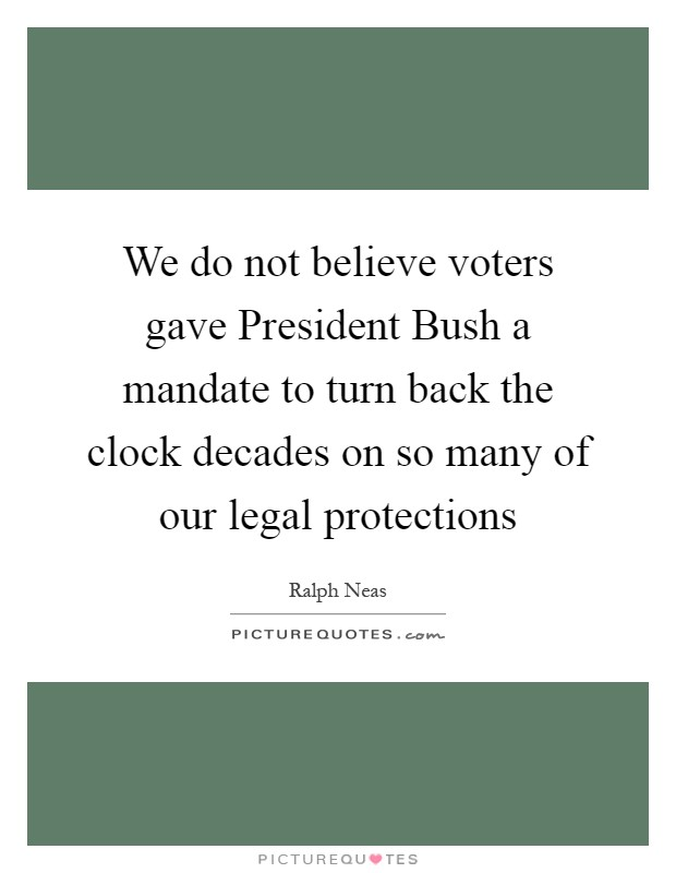 We do not believe voters gave President Bush a mandate to turn back the clock decades on so many of our legal protections Picture Quote #1
