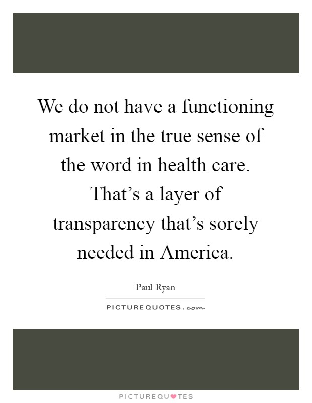 We do not have a functioning market in the true sense of the word in health care. That's a layer of transparency that's sorely needed in America Picture Quote #1