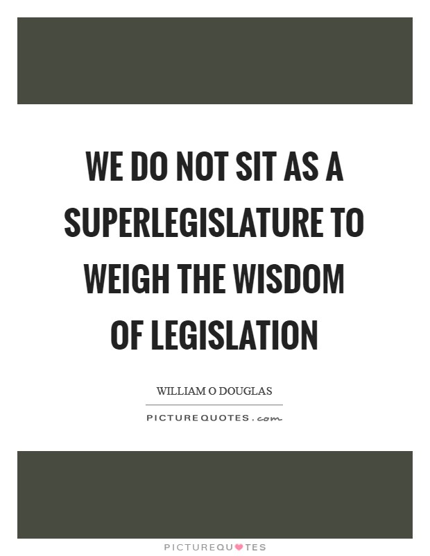 We do not sit as a superlegislature to weigh the wisdom of legislation Picture Quote #1