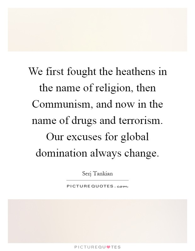 We first fought the heathens in the name of religion, then Communism, and now in the name of drugs and terrorism. Our excuses for global domination always change Picture Quote #1