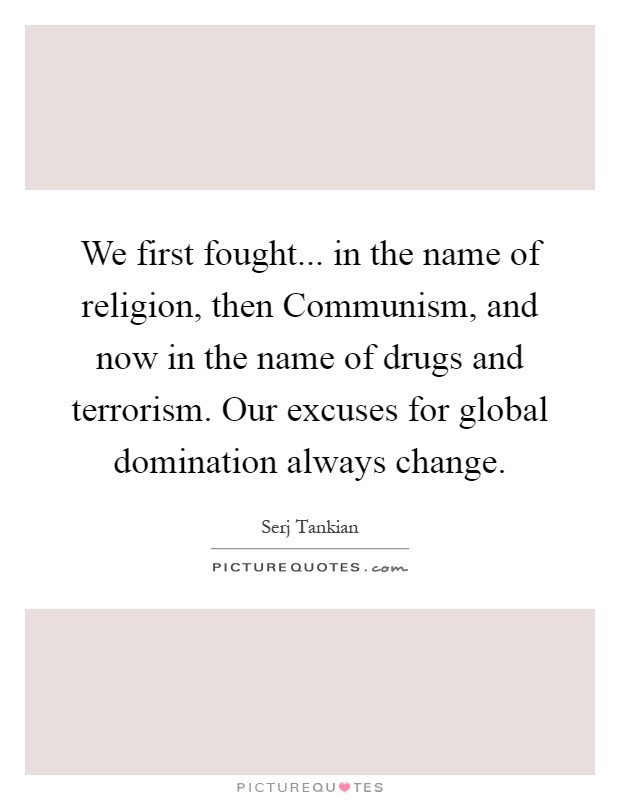 We first fought... in the name of religion, then Communism, and now in the name of drugs and terrorism. Our excuses for global domination always change Picture Quote #1