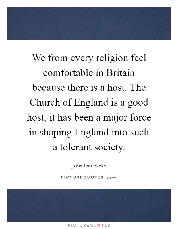 We from every religion feel comfortable in Britain because there is a host. The Church of England is a good host, it has been a major force in shaping England into such a tolerant society Picture Quote #1