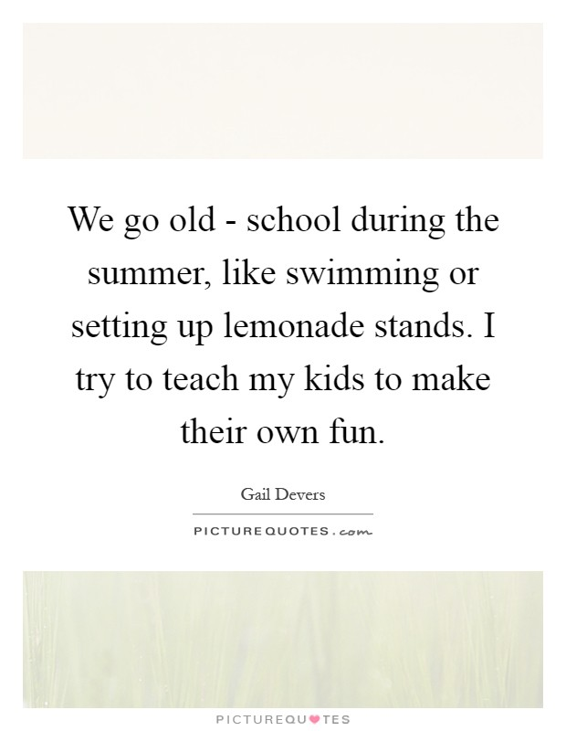 We go old - school during the summer, like swimming or setting up lemonade stands. I try to teach my kids to make their own fun Picture Quote #1