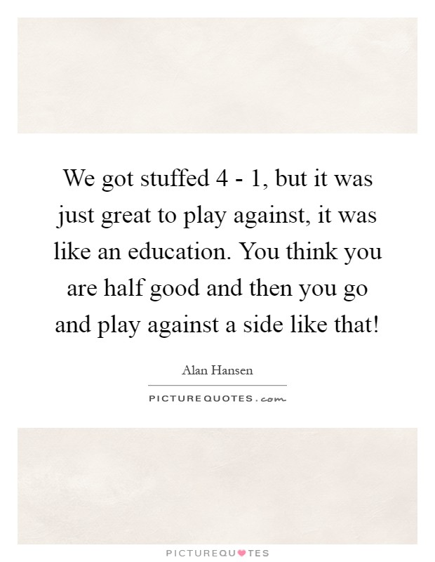 We got stuffed 4 - 1, but it was just great to play against, it was like an education. You think you are half good and then you go and play against a side like that! Picture Quote #1
