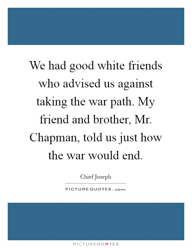 We had good white friends who advised us against taking the war path. My friend and brother, Mr. Chapman, told us just how the war would end Picture Quote #1