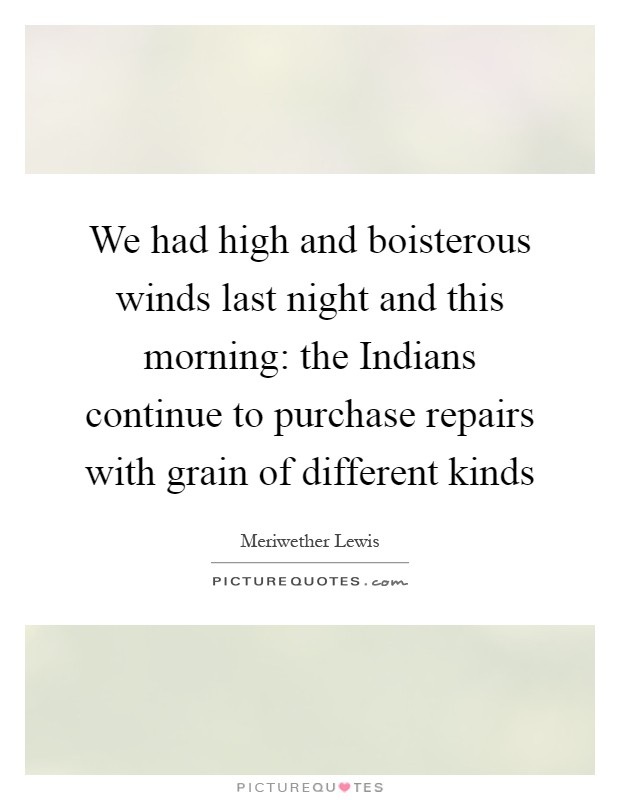 We had high and boisterous winds last night and this morning: the Indians continue to purchase repairs with grain of different kinds Picture Quote #1
