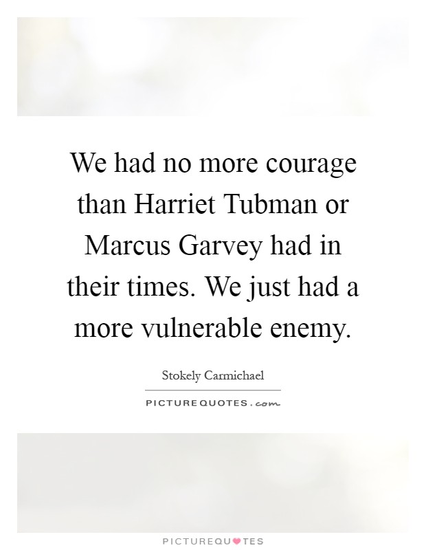 We had no more courage than Harriet Tubman or Marcus Garvey had in their times. We just had a more vulnerable enemy Picture Quote #1