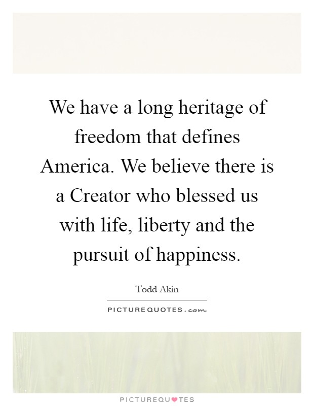 We have a long heritage of freedom that defines America. We believe there is a Creator who blessed us with life, liberty and the pursuit of happiness Picture Quote #1