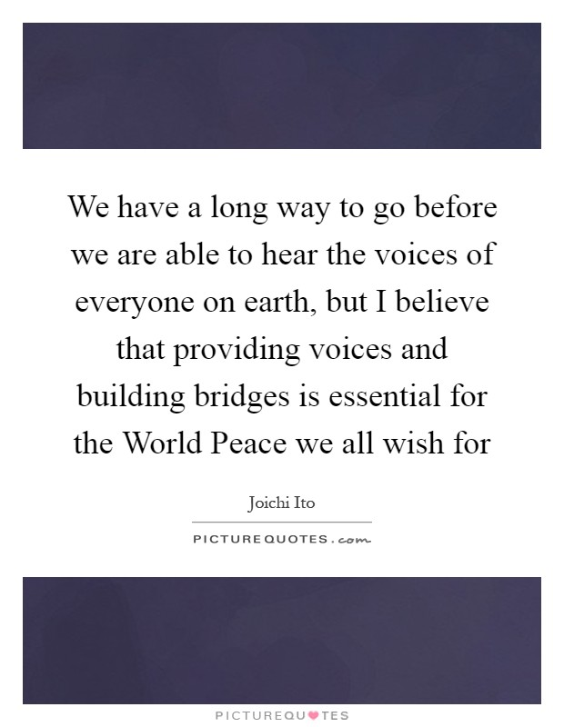 We have a long way to go before we are able to hear the voices of everyone on earth, but I believe that providing voices and building bridges is essential for the World Peace we all wish for Picture Quote #1