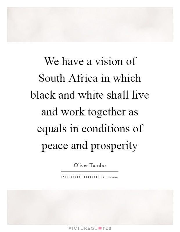 We have a vision of South Africa in which black and white shall live and work together as equals in conditions of peace and prosperity Picture Quote #1