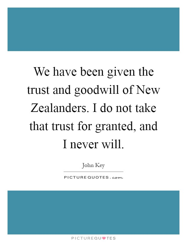 We have been given the trust and goodwill of New Zealanders. I do not take that trust for granted, and I never will Picture Quote #1