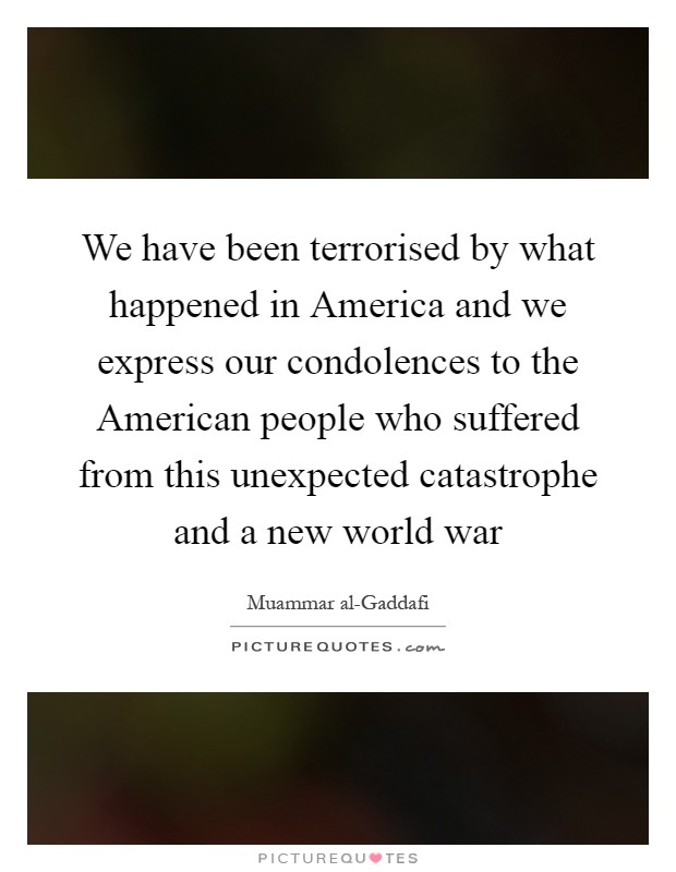 We have been terrorised by what happened in America and we express our condolences to the American people who suffered from this unexpected catastrophe and a new world war Picture Quote #1