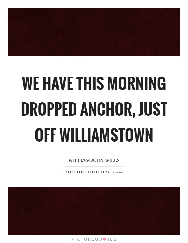 We have this morning dropped anchor, just off Williamstown Picture Quote #1
