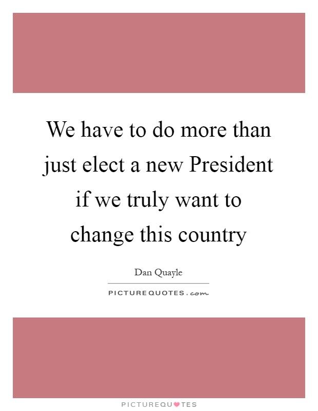 We have to do more than just elect a new President if we truly want to change this country Picture Quote #1