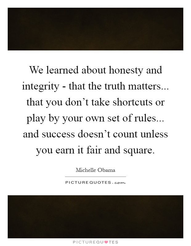 We learned about honesty and integrity - that the truth matters... that you don't take shortcuts or play by your own set of rules... and success doesn't count unless you earn it fair and square Picture Quote #1