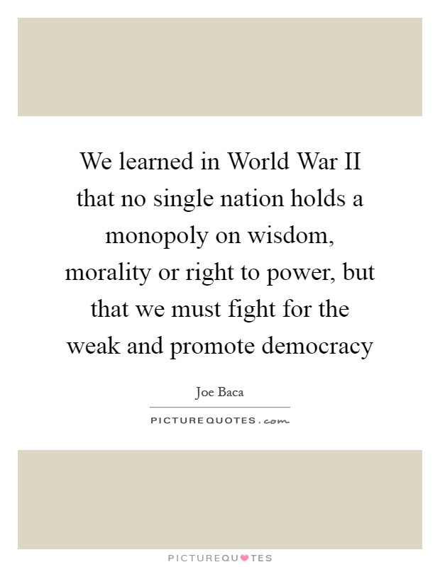 We learned in World War II that no single nation holds a monopoly on wisdom, morality or right to power, but that we must fight for the weak and promote democracy Picture Quote #1