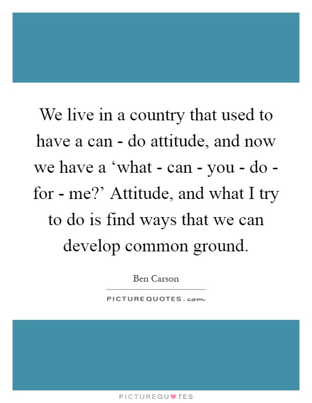 We live in a country that used to have a can - do attitude, and now we have a 'what - can - you - do - for - me?' Attitude, and what I try to do is find ways that we can develop common ground Picture Quote #1