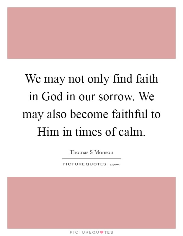 We may not only find faith in God in our sorrow. We may also become faithful to Him in times of calm Picture Quote #1