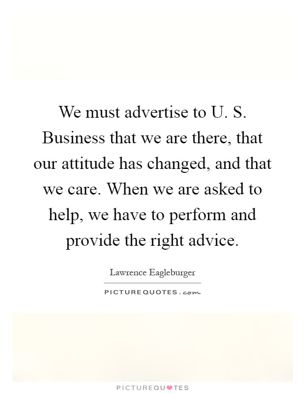 We must advertise to U. S. Business that we are there, that our attitude has changed, and that we care. When we are asked to help, we have to perform and provide the right advice Picture Quote #1