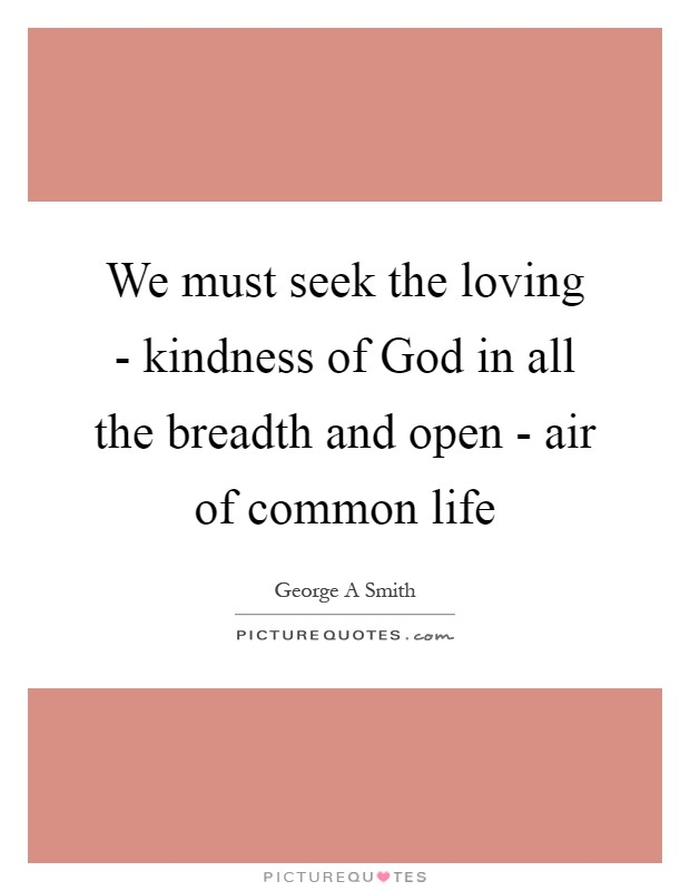We must seek the loving - kindness of God in all the breadth and open - air of common life Picture Quote #1