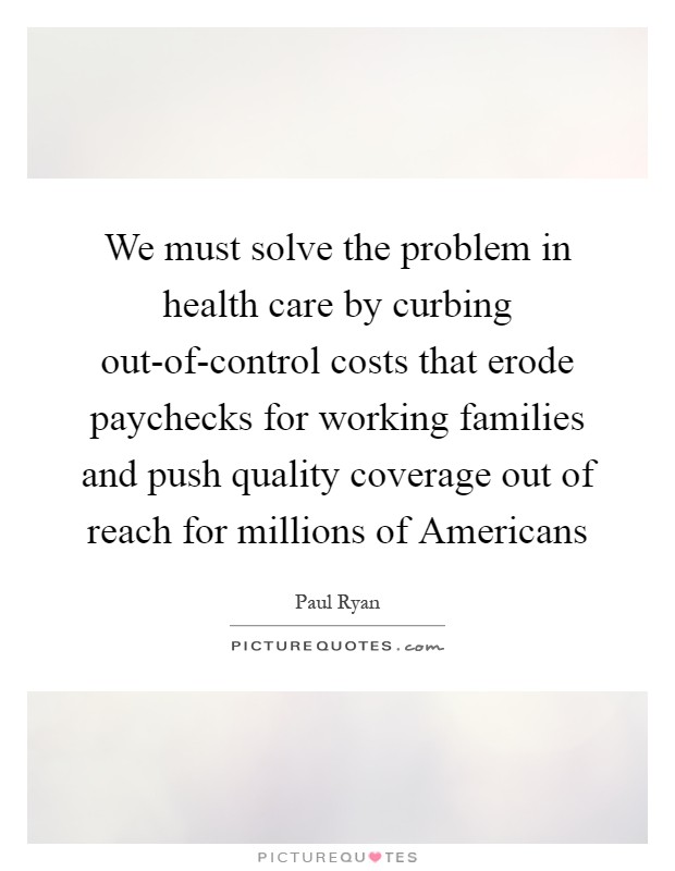 We must solve the problem in health care by curbing out-of-control costs that erode paychecks for working families and push quality coverage out of reach for millions of Americans Picture Quote #1