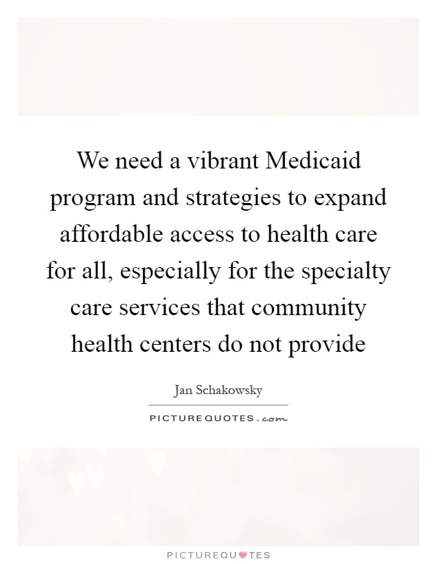 We need a vibrant Medicaid program and strategies to expand affordable access to health care for all, especially for the specialty care services that community health centers do not provide Picture Quote #1