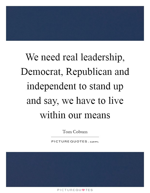 We need real leadership, Democrat, Republican and independent to stand up and say, we have to live within our means Picture Quote #1