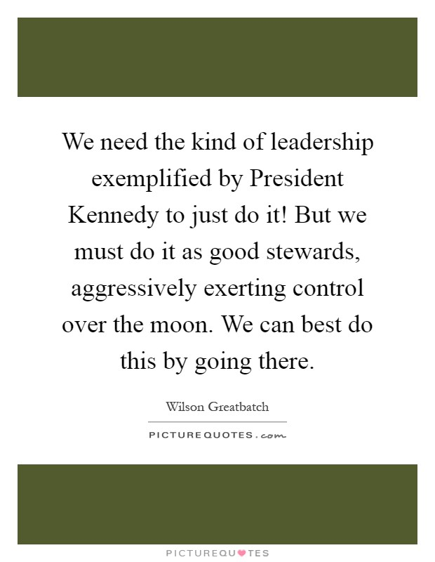 We need the kind of leadership exemplified by President Kennedy to just do it! But we must do it as good stewards, aggressively exerting control over the moon. We can best do this by going there Picture Quote #1