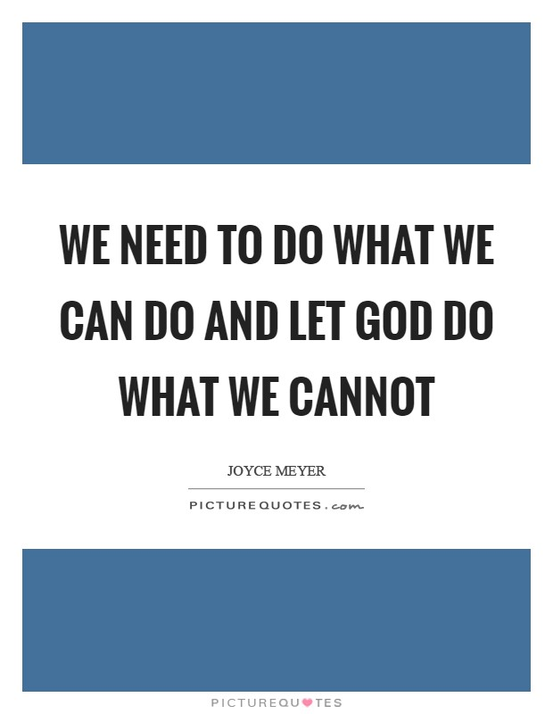We need to do what we can do and let God do what we cannot Picture Quote #1