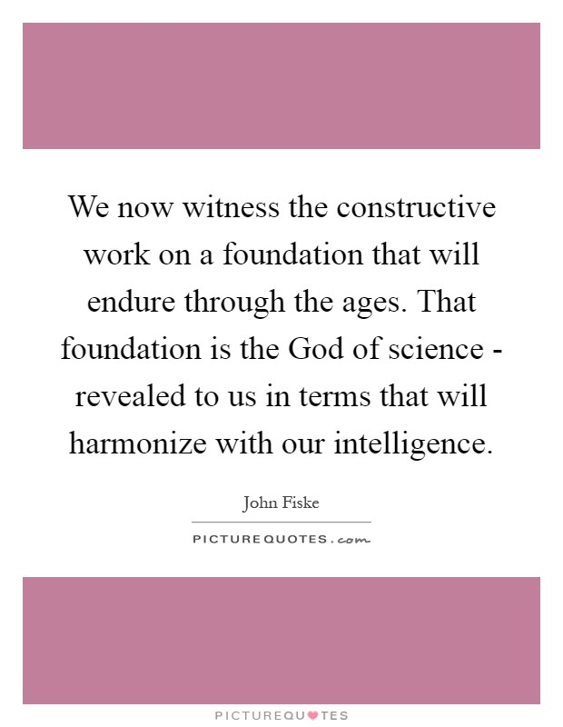 We now witness the constructive work on a foundation that will endure through the ages. That foundation is the God of science - revealed to us in terms that will harmonize with our intelligence Picture Quote #1