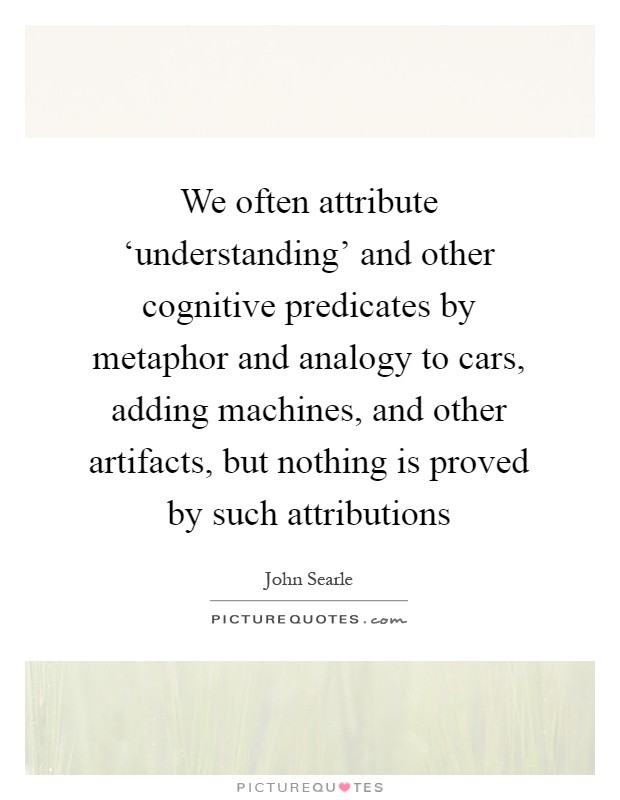 We often attribute 'understanding' and other cognitive predicates by metaphor and analogy to cars, adding machines, and other artifacts, but nothing is proved by such attributions Picture Quote #1