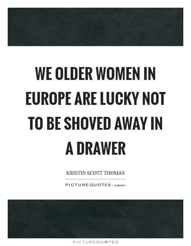 We older women in Europe are lucky not to be shoved away in a drawer Picture Quote #1