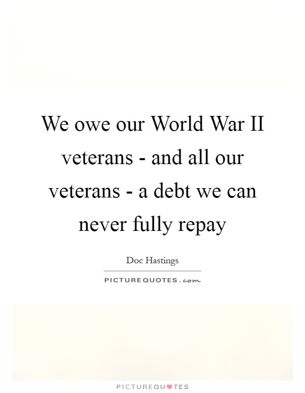 We owe our World War II veterans - and all our veterans - a debt we can never fully repay Picture Quote #1