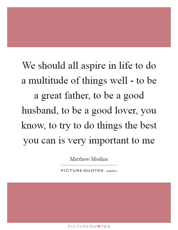 We should all aspire in life to do a multitude of things well - to be a great father, to be a good husband, to be a good lover, you know, to try to do things the best you can is very important to me Picture Quote #1