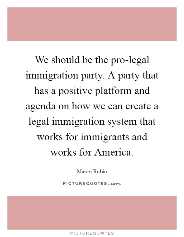 We should be the pro-legal immigration party. A party that has a positive platform and agenda on how we can create a legal immigration system that works for immigrants and works for America Picture Quote #1