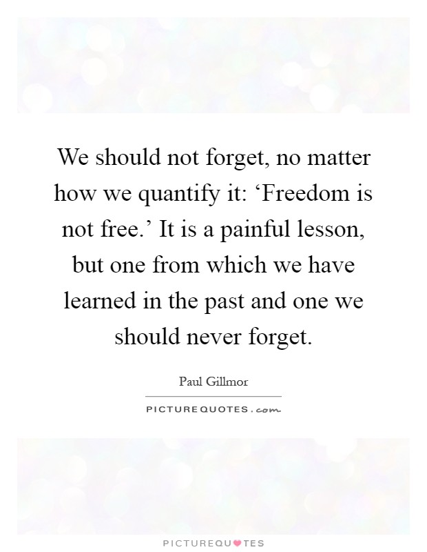 We should not forget, no matter how we quantify it: 'Freedom is not free.' It is a painful lesson, but one from which we have learned in the past and one we should never forget Picture Quote #1