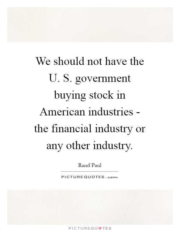 We should not have the U. S. government buying stock in American industries - the financial industry or any other industry Picture Quote #1