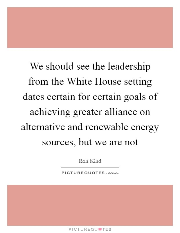 We should see the leadership from the White House setting dates certain for certain goals of achieving greater alliance on alternative and renewable energy sources, but we are not Picture Quote #1