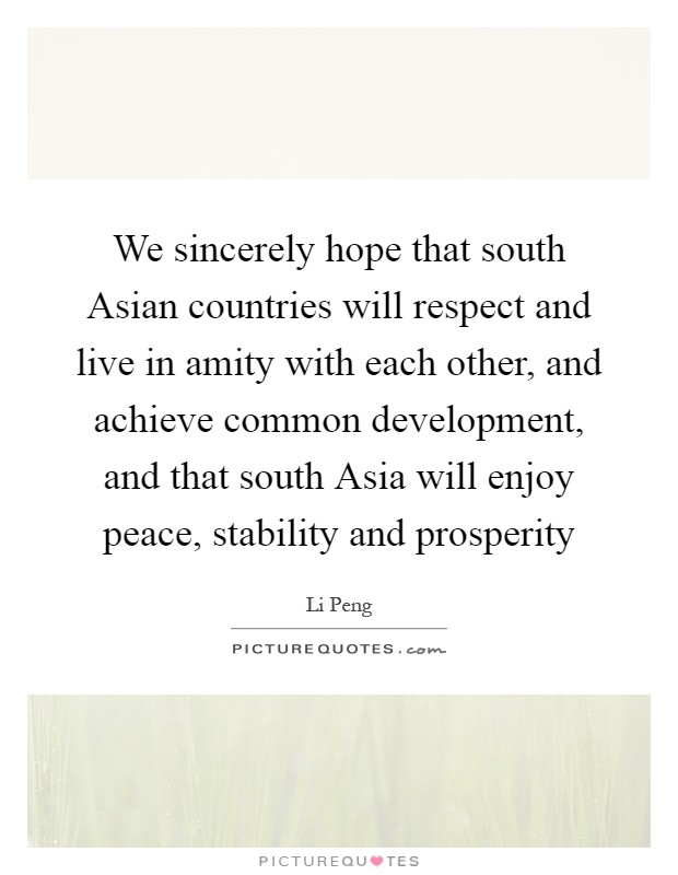 We sincerely hope that south Asian countries will respect and live in amity with each other, and achieve common development, and that south Asia will enjoy peace, stability and prosperity Picture Quote #1