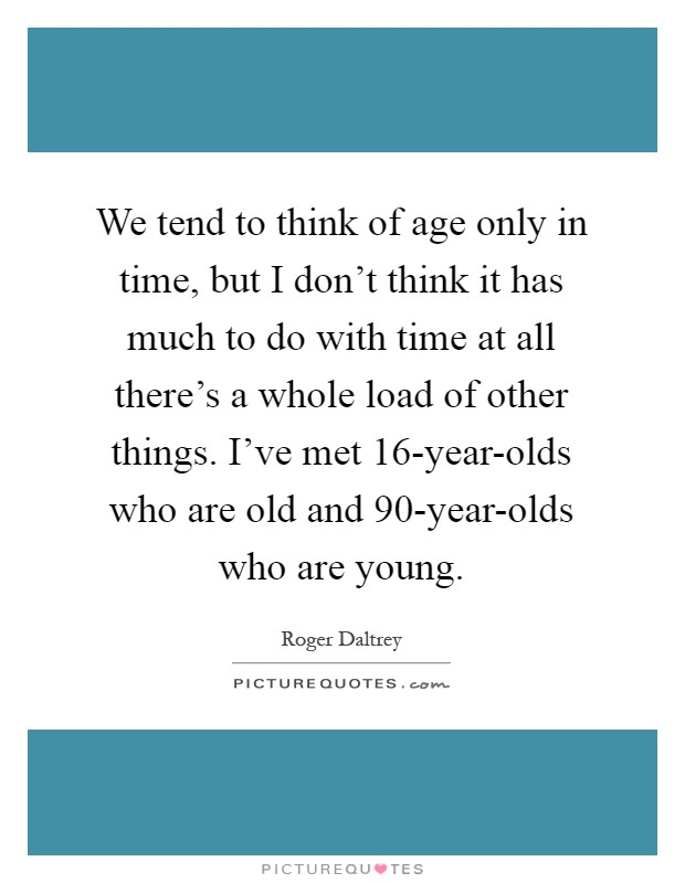 We tend to think of age only in time, but I don't think it has much to do with time at all there's a whole load of other things. I've met 16-year-olds who are old and 90-year-olds who are young Picture Quote #1