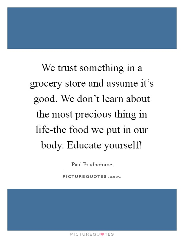 We trust something in a grocery store and assume it's good. We don't learn about the most precious thing in life-the food we put in our body. Educate yourself! Picture Quote #1