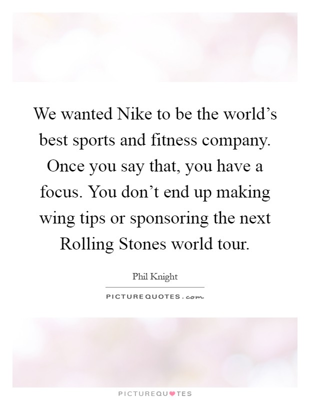 We wanted Nike to be the world's best sports and fitness company. Once you say that, you have a focus. You don't end up making wing tips or sponsoring the next Rolling Stones world tour Picture Quote #1