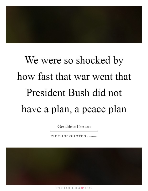 We were so shocked by how fast that war went that President Bush did not have a plan, a peace plan Picture Quote #1