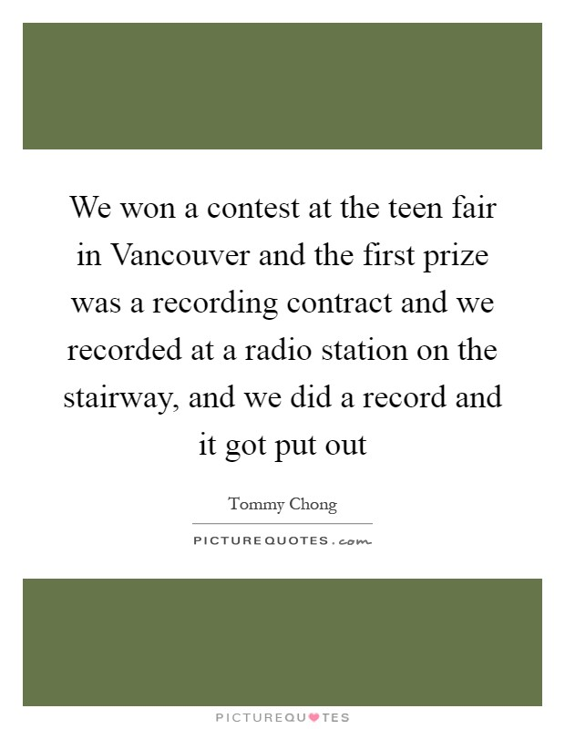 We won a contest at the teen fair in Vancouver and the first prize was a recording contract and we recorded at a radio station on the stairway, and we did a record and it got put out Picture Quote #1