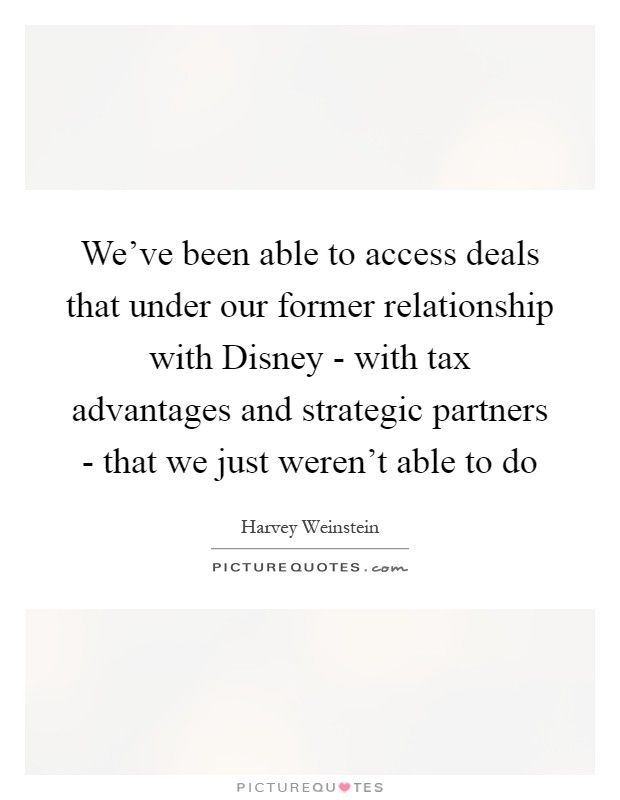 We've been able to access deals that under our former relationship with Disney - with tax advantages and strategic partners - that we just weren't able to do Picture Quote #1