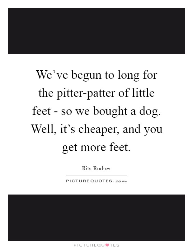 We've begun to long for the pitter-patter of little feet - so we bought a dog. Well, it's cheaper, and you get more feet Picture Quote #1