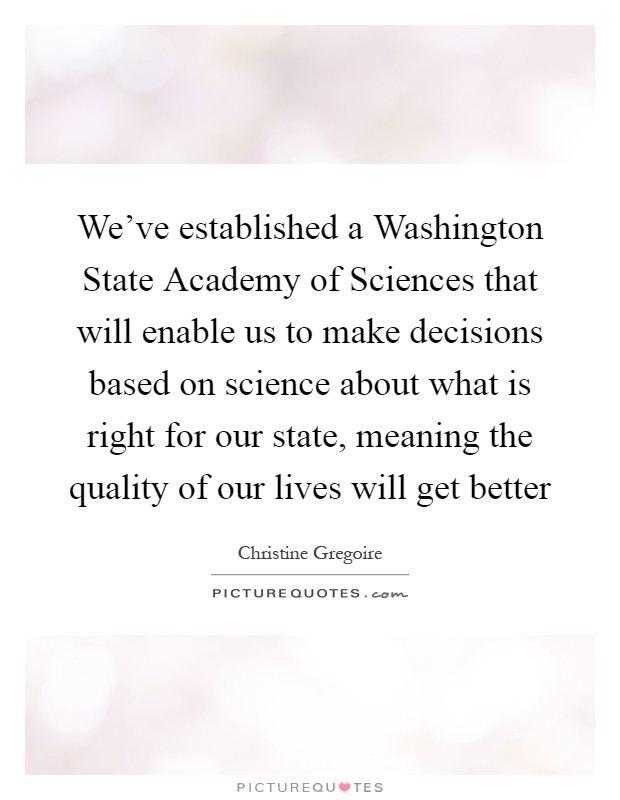 We've established a Washington State Academy of Sciences that will enable us to make decisions based on science about what is right for our state, meaning the quality of our lives will get better Picture Quote #1