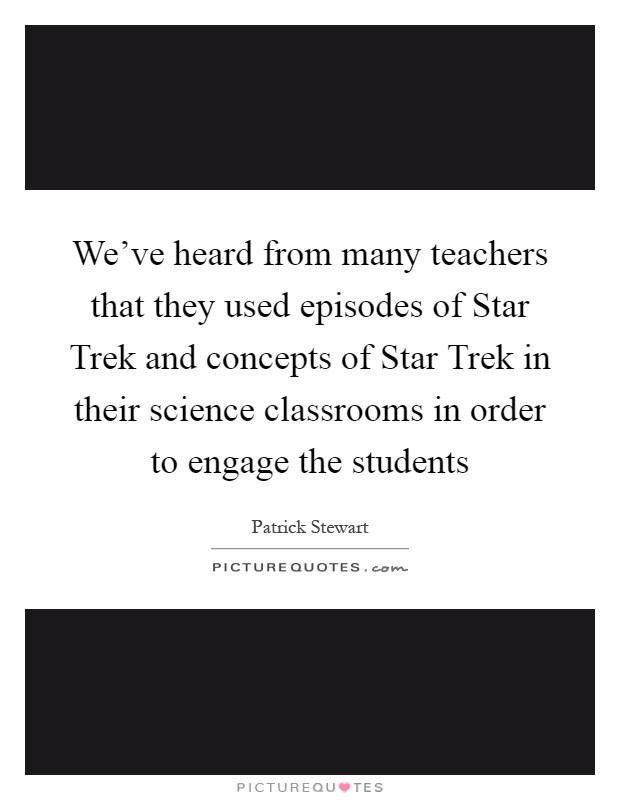 We've heard from many teachers that they used episodes of Star Trek and concepts of Star Trek in their science classrooms in order to engage the students Picture Quote #1