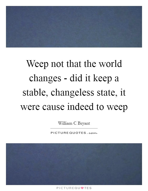 Weep not that the world changes - did it keep a stable, changeless state, it were cause indeed to weep Picture Quote #1